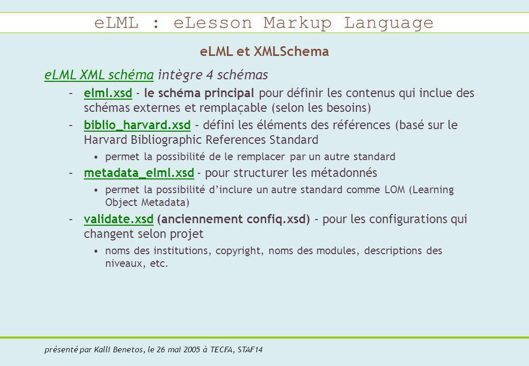 eLML : eLesson Markup Language présenté par Kalli Benetos, le 26 mai 2005 à TECFA, STAF14 eLML et XMLSchema eLML XML schémaeLML XML schéma intègre 4 schémas –elml.xsd - le schéma principal pour définir les contenus qui inclue des schémas externes et remplaçable (selon les besoins)elml.xsd –biblio_harvard.xsd – défini les éléments des références (basé sur le Harvard Bibliographic References Standardbiblio_harvard.xsd permet la possibilité de le remplacer par un autre standard –metadata_elml.xsd - pour structurer les métadonnésmetadata_elml.xsd permet la possibilité dinclure un autre standard comme LOM (Learning Object Metadata) –validate.xsd (anciennement confiq.xsd) – pour les configurations qui changent selon projetvalidate.xsd noms des institutions, copyright, noms des modules, descriptions des niveaux, etc.