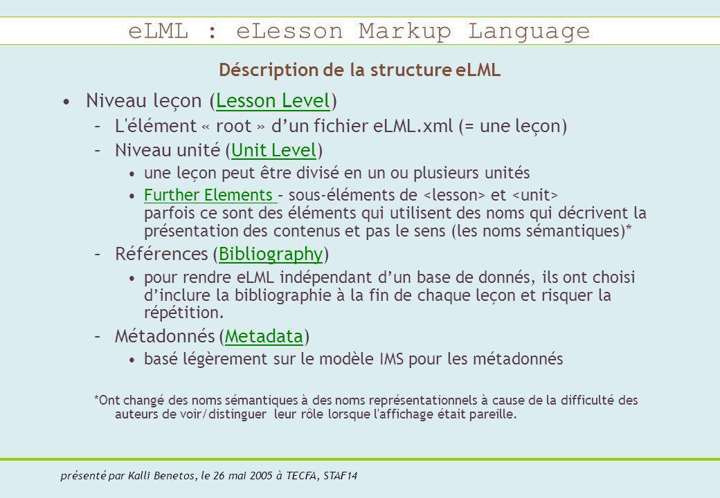 eLML : eLesson Markup Language présenté par Kalli Benetos, le 26 mai 2005 à TECFA, STAF14 Déscription de la structure eLML Niveau leçon (Lesson Level)Lesson Level –L élément « root » dun fichier eLML.xml (= une leçon) –Niveau unité (Unit Level)Unit Level une leçon peut être divisé en un ou plusieurs unités Further Elements – sous-éléments de et parfois ce sont des éléments qui utilisent des noms qui décrivent la présentation des contenus et pas le sens (les noms sémantiques)*Further Elements –Références (Bibliography)Bibliography pour rendre eLML indépendant dun base de donnés, ils ont choisi dinclure la bibliographie à la fin de chaque leçon et risquer la répétition.