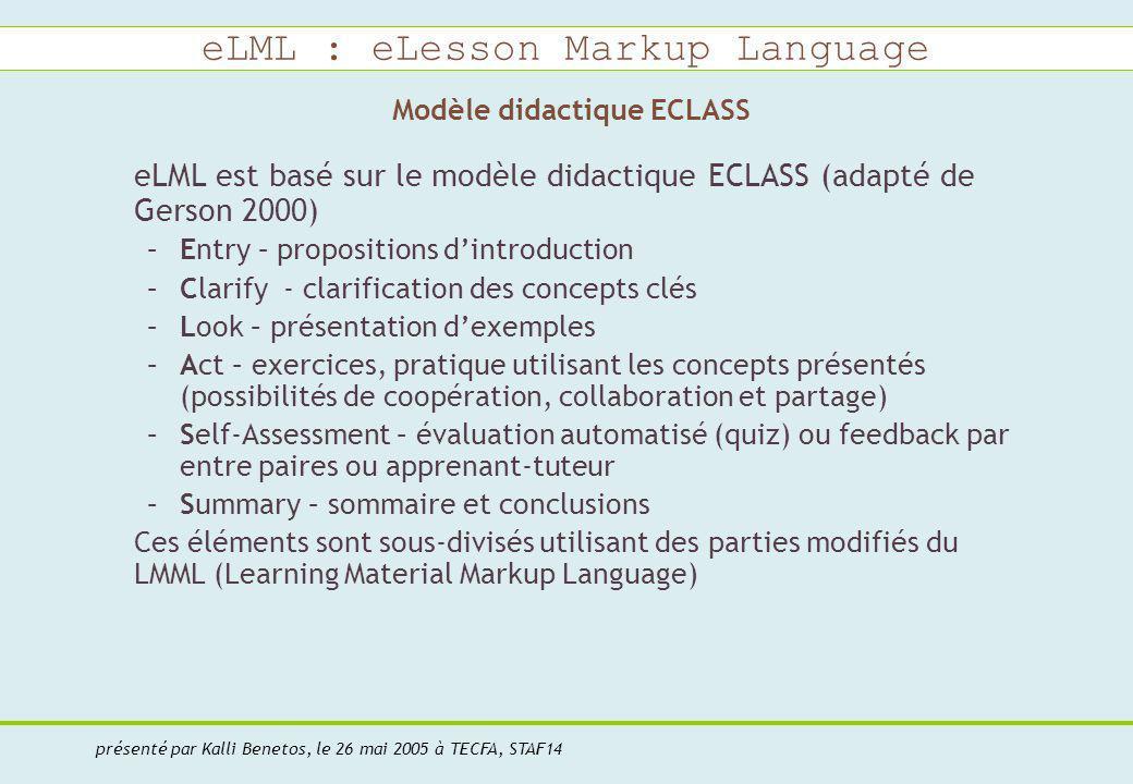 eLML : eLesson Markup Language présenté par Kalli Benetos, le 26 mai 2005 à TECFA, STAF14 Modèle didactique ECLASS eLML est basé sur le modèle didactique ECLASS (adapté de Gerson 2000) –Entry – propositions dintroduction –Clarify - clarification des concepts clés –Look – présentation dexemples –Act – exercices, pratique utilisant les concepts présentés (possibilités de coopération, collaboration et partage) –Self-Assessment – évaluation automatisé (quiz) ou feedback par entre paires ou apprenant-tuteur –Summary – sommaire et conclusions Ces éléments sont sous-divisés utilisant des parties modifiés du LMML (Learning Material Markup Language)