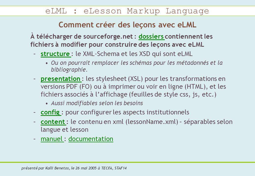 eLML : eLesson Markup Language présenté par Kalli Benetos, le 26 mai 2005 à TECFA, STAF14 Comment créer des leçons avec eLML À télécharger de sourceforge.net : dossiers contiennent les fichiers à modifier pour construire des leçons avec eLMLdossiers –structure : le XML-Schema et les XSD qui sont eLMLstructure Ou on pourrait remplacer les schémas pour les métadonnés et la bibliographie.