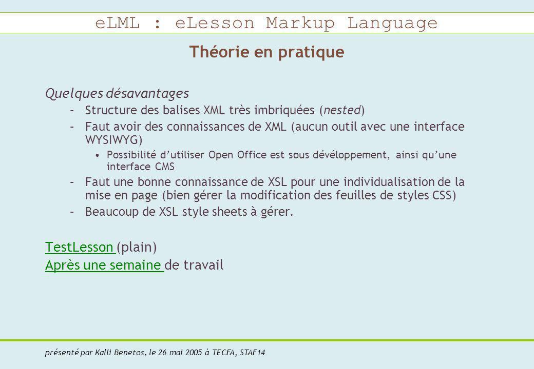 eLML : eLesson Markup Language présenté par Kalli Benetos, le 26 mai 2005 à TECFA, STAF14 Théorie en pratique Quelques désavantages –Structure des balises XML très imbriquées (nested) –Faut avoir des connaissances de XML (aucun outil avec une interface WYSIWYG) Possibilité dutiliser Open Office est sous dévéloppement, ainsi quune interface CMS –Faut une bonne connaissance de XSL pour une individualisation de la mise en page (bien gérer la modification des feuilles de styles CSS) –Beaucoup de XSL style sheets à gérer.