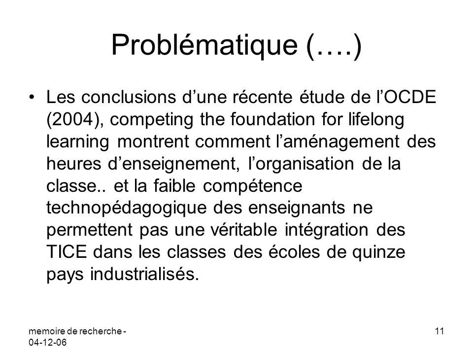 memoire de recherche - 04-12-06 11 Problématique (….) Les conclusions dune récente étude de lOCDE (2004), competing the foundation for lifelong learni