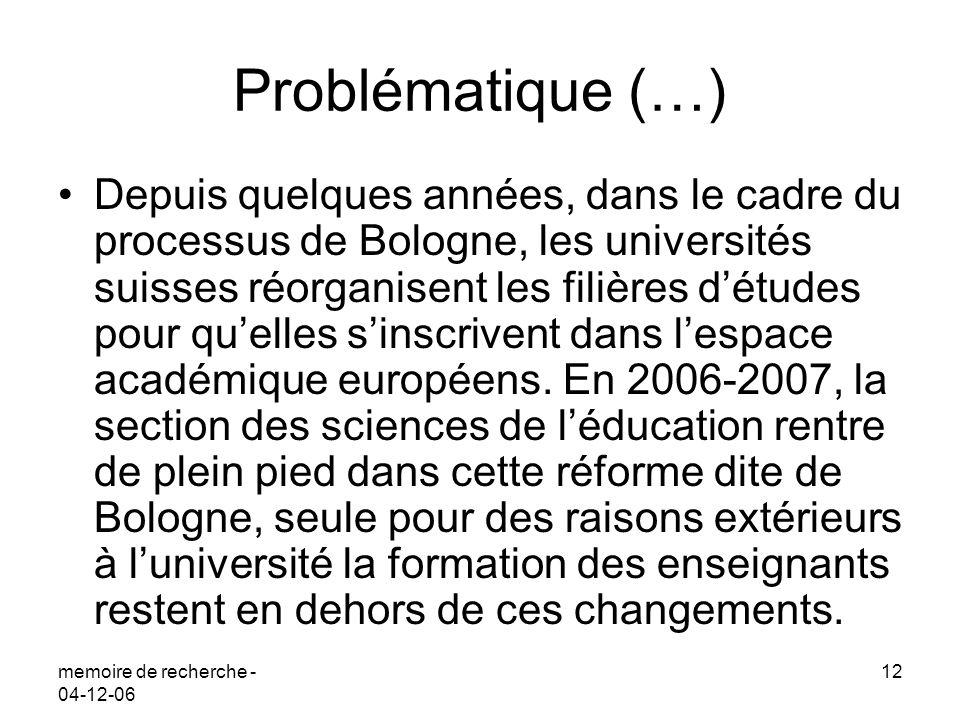 memoire de recherche - 04-12-06 12 Problématique (…) Depuis quelques années, dans le cadre du processus de Bologne, les universités suisses réorganisent les filières détudes pour quelles sinscrivent dans lespace académique européens.