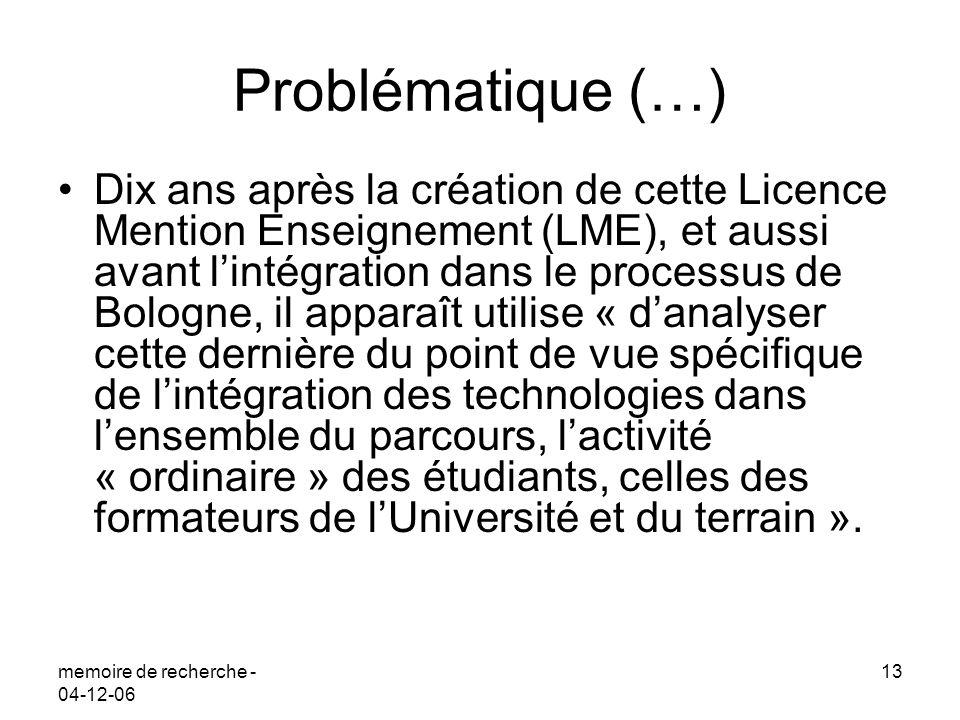 memoire de recherche - 04-12-06 13 Problématique (…) Dix ans après la création de cette Licence Mention Enseignement (LME), et aussi avant lintégratio