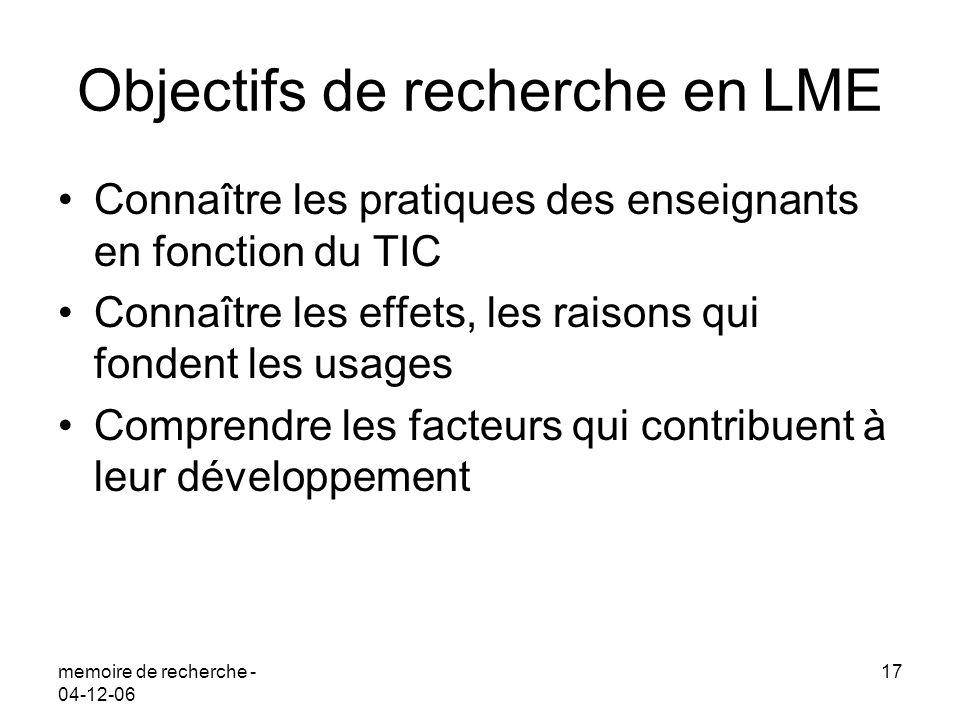 memoire de recherche - 04-12-06 17 Objectifs de recherche en LME Connaître les pratiques des enseignants en fonction du TIC Connaître les effets, les