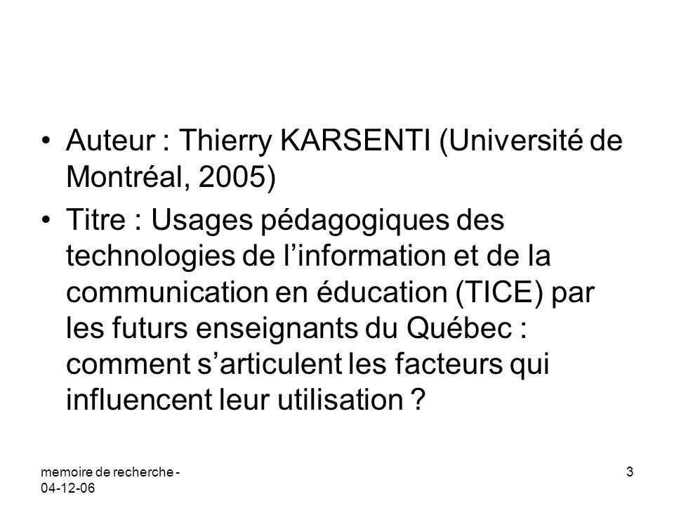 memoire de recherche - 04-12-06 3 Auteur : Thierry KARSENTI (Université de Montréal, 2005) Titre : Usages pédagogiques des technologies de linformation et de la communication en éducation (TICE) par les futurs enseignants du Québec : comment sarticulent les facteurs qui influencent leur utilisation ?