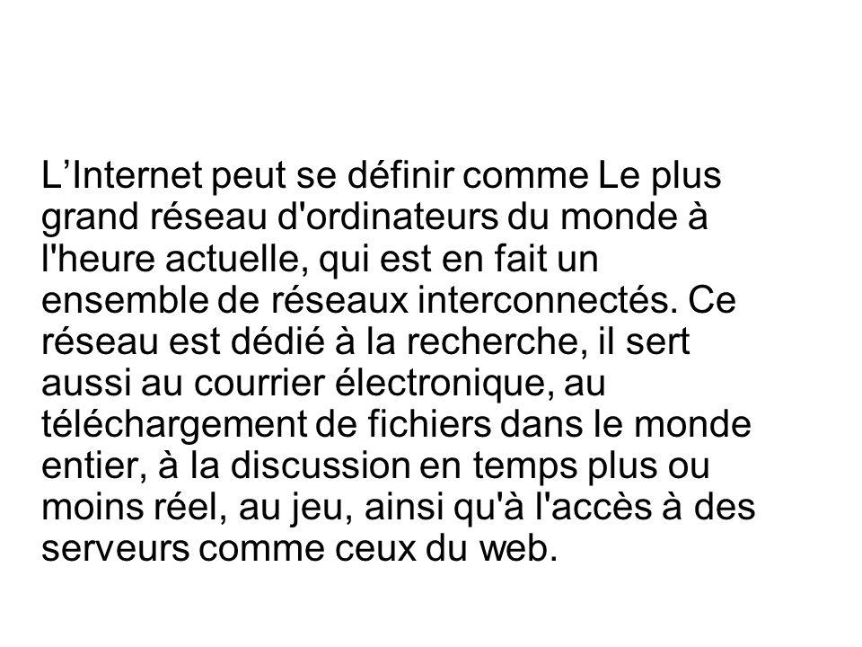 LInternet peut se définir comme Le plus grand réseau d ordinateurs du monde à l heure actuelle, qui est en fait un ensemble de réseaux interconnectés.