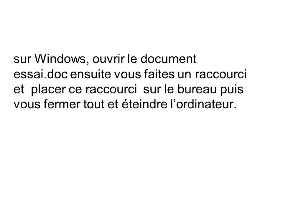 sur Windows, ouvrir le document essai.doc ensuite vous faites un raccourci et placer ce raccourci sur le bureau puis vous fermer tout et éteindre lordinateur.
