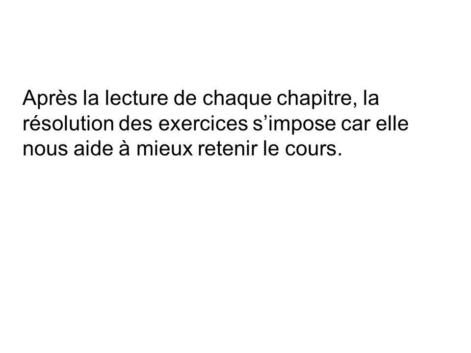 Après la lecture de chaque chapitre, la résolution des exercices simpose car elle nous aide à mieux retenir le cours.