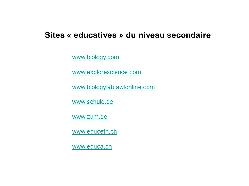 Sites « educatives » du niveau secondaire www.biology.com www.explorescience.com www.biologylab.awlonline.com www.schule.de www.zum.de www.educeth.ch