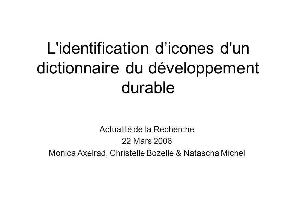 L'identification dicones d'un dictionnaire du développement durable Actualité de la Recherche 22 Mars 2006 Monica Axelrad, Christelle Bozelle & Natasc