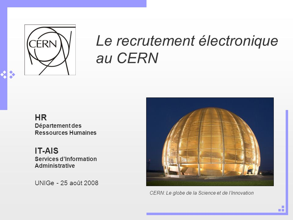 Le recrutement électronique au CERN HR Département des Ressources Humaines IT-AIS Services dInformation Administrative UNIGe - 25 août 2008 CERN: Le globe de la Science et de lInnovation