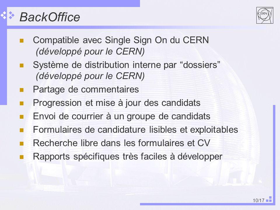 10/17 BackOffice Compatible avec Single Sign On du CERN (développé pour le CERN) Système de distribution interne par dossiers (développé pour le CERN) Partage de commentaires Progression et mise à jour des candidats Envoi de courrier à un groupe de candidats Formulaires de candidature lisibles et exploitables Recherche libre dans les formulaires et CV Rapports spécifiques très faciles à développer
