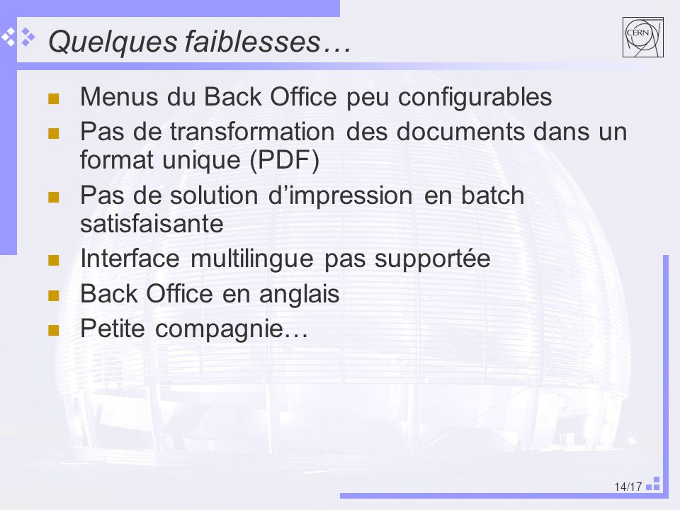 14/17 Quelques faiblesses… Menus du Back Office peu configurables Pas de transformation des documents dans un format unique (PDF) Pas de solution dimpression en batch satisfaisante Interface multilingue pas supportée Back Office en anglais Petite compagnie…