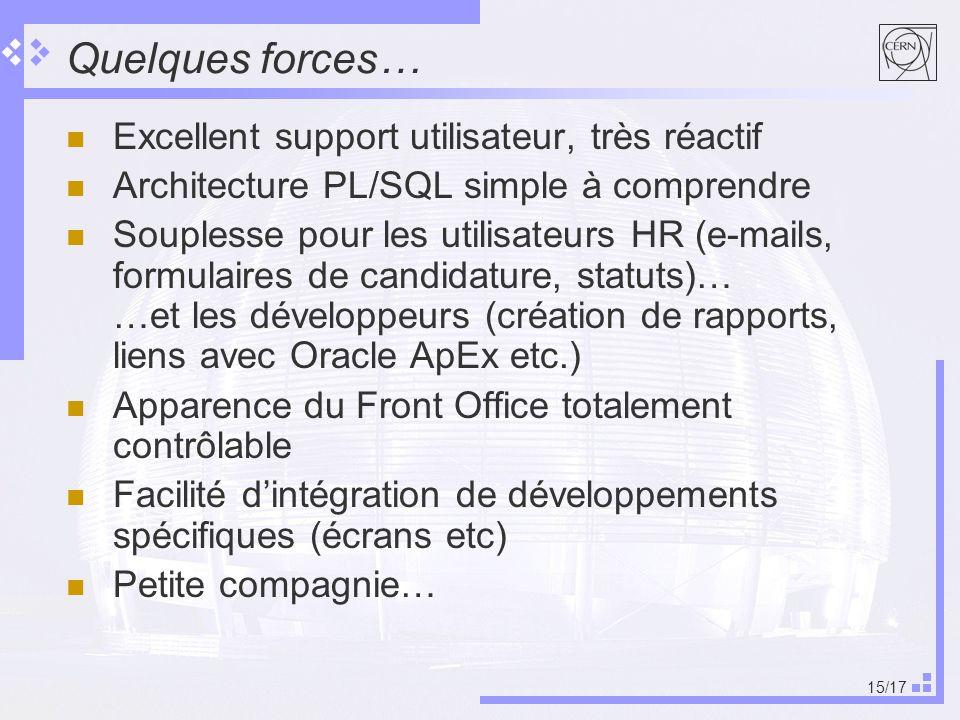 15/17 Quelques forces… Excellent support utilisateur, très réactif Architecture PL/SQL simple à comprendre Souplesse pour les utilisateurs HR (e-mails, formulaires de candidature, statuts)… …et les développeurs (création de rapports, liens avec Oracle ApEx etc.) Apparence du Front Office totalement contrôlable Facilité dintégration de développements spécifiques (écrans etc) Petite compagnie…
