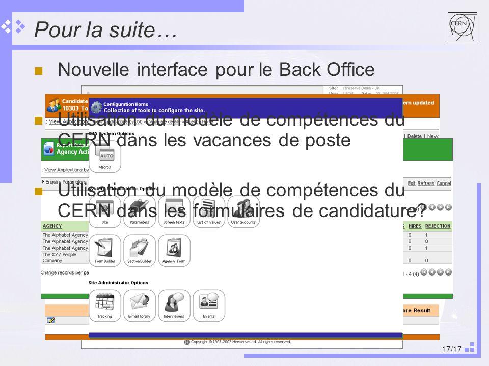 17/17 Pour la suite… Nouvelle interface pour le Back Office Utilisation du modèle de compétences du CERN dans les vacances de poste Utilisation du modèle de compétences du CERN dans les formulaires de candidature
