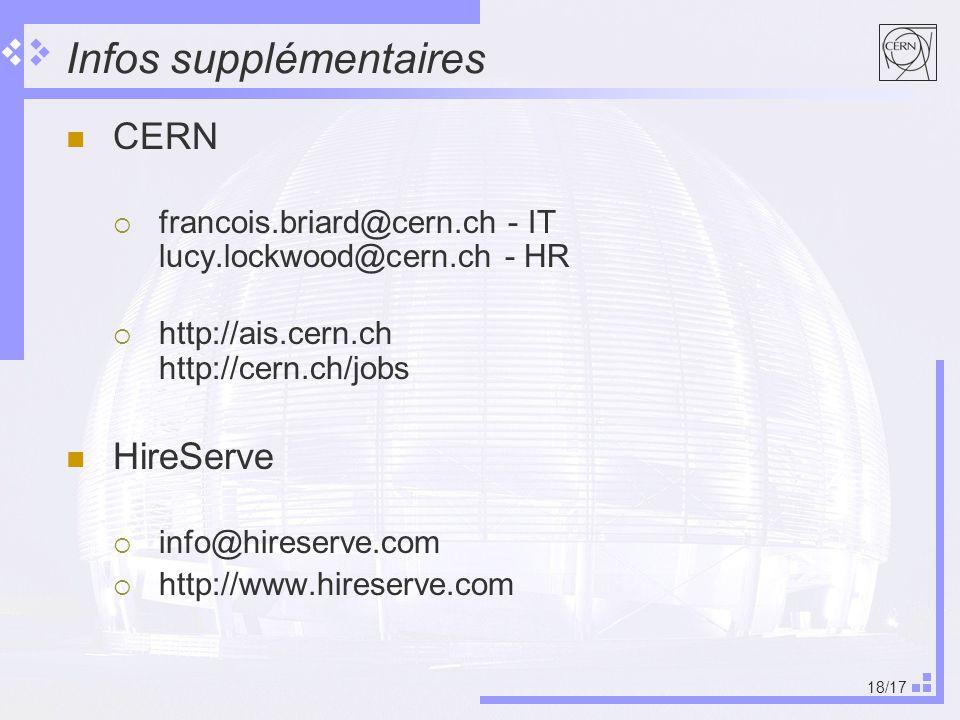 18/17 Infos supplémentaires CERN francois.briard@cern.ch - IT lucy.lockwood@cern.ch - HR http://ais.cern.ch http://cern.ch/jobs HireServe info@hireserve.com http://www.hireserve.com