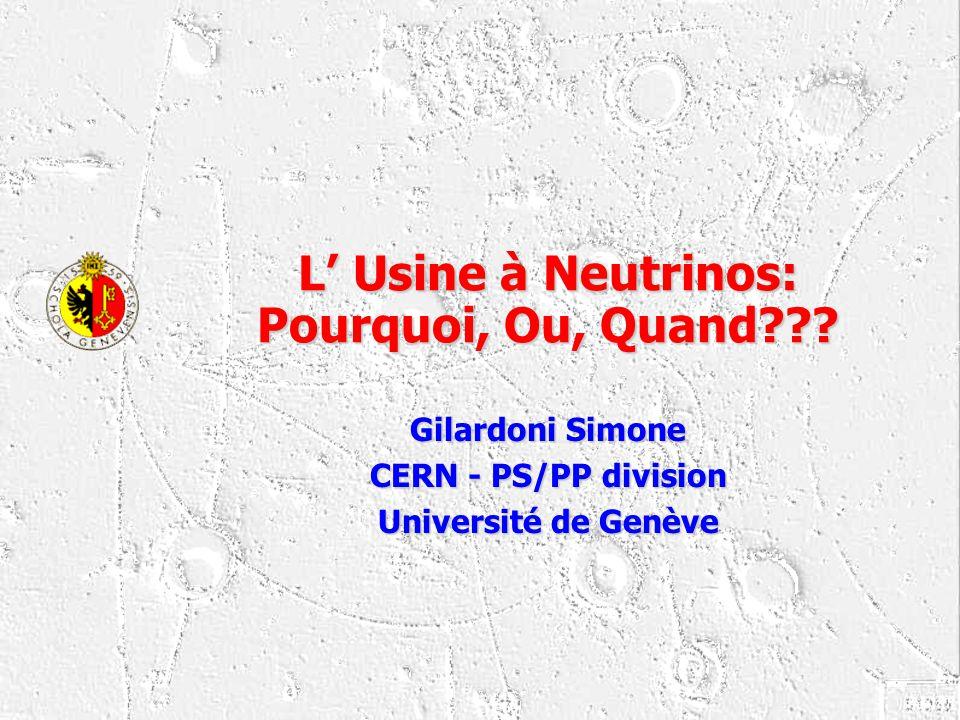 L Usine à Neutrinos: Pourquoi, Ou, Quand??? Gilardoni Simone CERN - PS/PP division Université de Genève