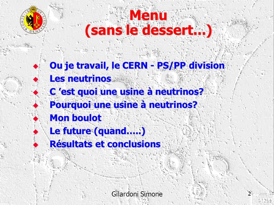 Gilardoni Simone 2 Menu (sans le dessert...) Ou je travail, le CERN - PS/PP division Ou je travail, le CERN - PS/PP division Les neutrinos Les neutrin