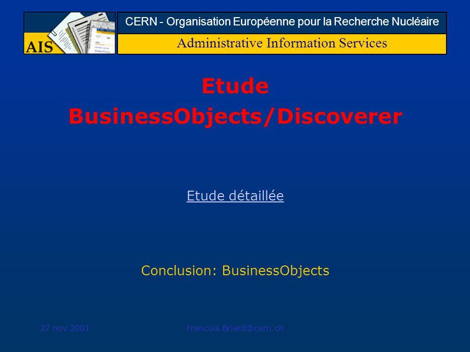 Administrative Information Services CERN - Organisation Européenne pour la Recherche Nucléaire 27 nov 2001Francois.Briard@cern.ch Etude BusinessObjects/Discoverer Etude détaillée Conclusion: BusinessObjects