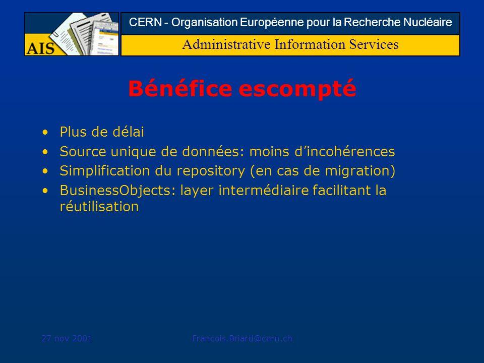 Administrative Information Services CERN - Organisation Européenne pour la Recherche Nucléaire 27 nov 2001Francois.Briard@cern.ch Bénéfice escompté Plus de délai Source unique de données: moins dincohérences Simplification du repository (en cas de migration) BusinessObjects: layer intermédiaire facilitant la réutilisation