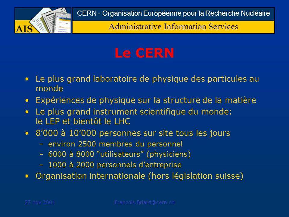 Administrative Information Services CERN - Organisation Européenne pour la Recherche Nucléaire 27 nov 2001Francois.Briard@cern.ch Le CERN Le plus grand laboratoire de physique des particules au monde Expériences de physique sur la structure de la matière Le plus grand instrument scientifique du monde: le LEP et bientôt le LHC 8000 à 10000 personnes sur site tous les jours –environ 2500 membres du personnel –6000 à 8000 utilisateurs (physiciens) –1000 à 2000 personnels dentreprise Organisation internationale (hors législation suisse)