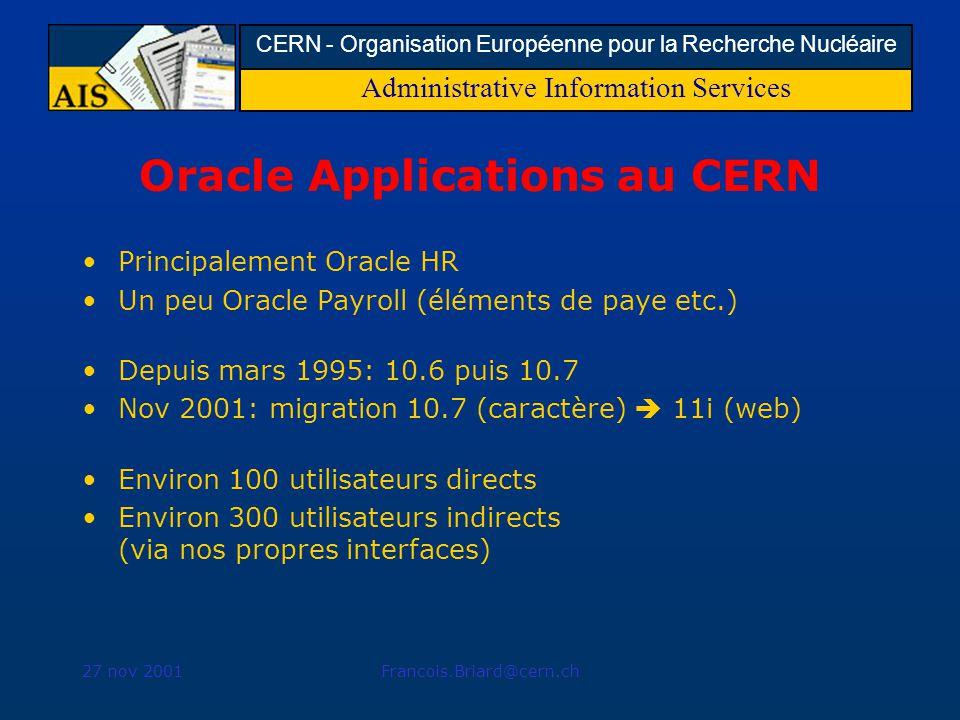Administrative Information Services CERN - Organisation Européenne pour la Recherche Nucléaire 27 nov 2001Francois.Briard@cern.ch Oracle Applications au CERN Principalement Oracle HR Un peu Oracle Payroll (éléments de paye etc.) Depuis mars 1995: 10.6 puis 10.7 Nov 2001: migration 10.7 (caractère) 11i (web) Environ 100 utilisateurs directs Environ 300 utilisateurs indirects (via nos propres interfaces)