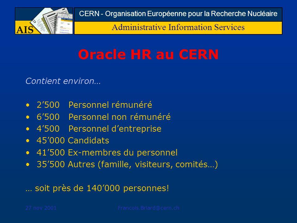 Administrative Information Services CERN - Organisation Européenne pour la Recherche Nucléaire 27 nov 2001Francois.Briard@cern.ch Oracle HR au CERN Contient environ… 2500 Personnel rémunéré 6500 Personnel non rémunéré 4500 Personnel dentreprise 45000 Candidats 41500 Ex-membres du personnel 35500 Autres (famille, visiteurs, comités…) … soit près de 140000 personnes!
