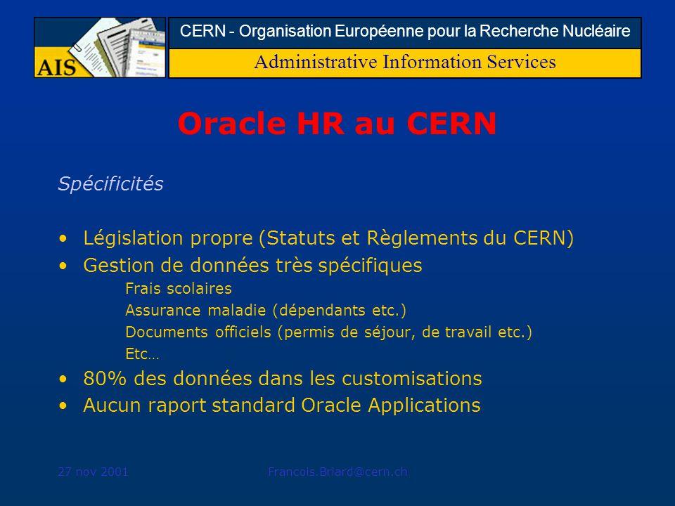 Administrative Information Services CERN - Organisation Européenne pour la Recherche Nucléaire 27 nov 2001Francois.Briard@cern.ch Oracle HR au CERN Spécificités Législation propre (Statuts et Règlements du CERN) Gestion de données très spécifiques Frais scolaires Assurance maladie (dépendants etc.) Documents officiels (permis de séjour, de travail etc.) Etc… 80% des données dans les customisations Aucun raport standard Oracle Applications