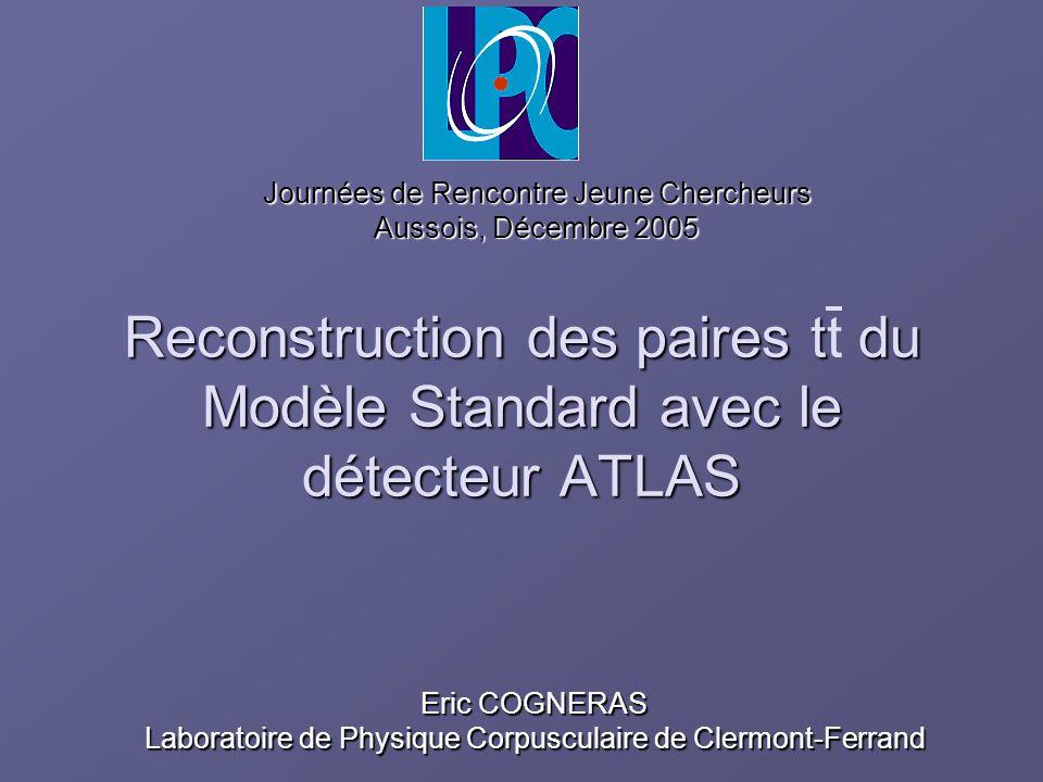 Reconstruction des paires t du Modèle Standard avec le détecteur ATLAS Reconstruction des paires tt du Modèle Standard avec le détecteur ATLAS Eric CO