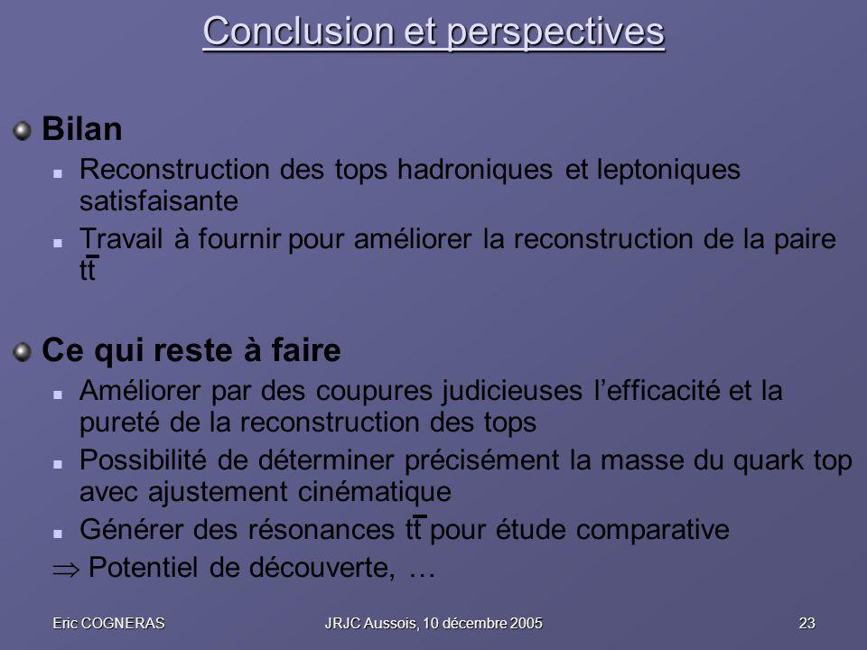 23Eric COGNERASJRJC Aussois, 10 décembre 2005 Conclusion et perspectives Bilan Reconstruction des tops hadroniques et leptoniques satisfaisante Travai