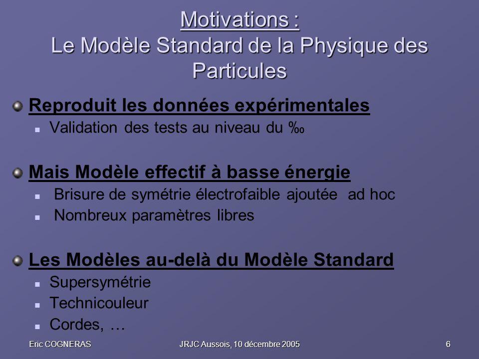 6Eric COGNERASJRJC Aussois, 10 décembre 2005 Motivations : Le Modèle Standard de la Physique des Particules Reproduit les données expérimentales Valid