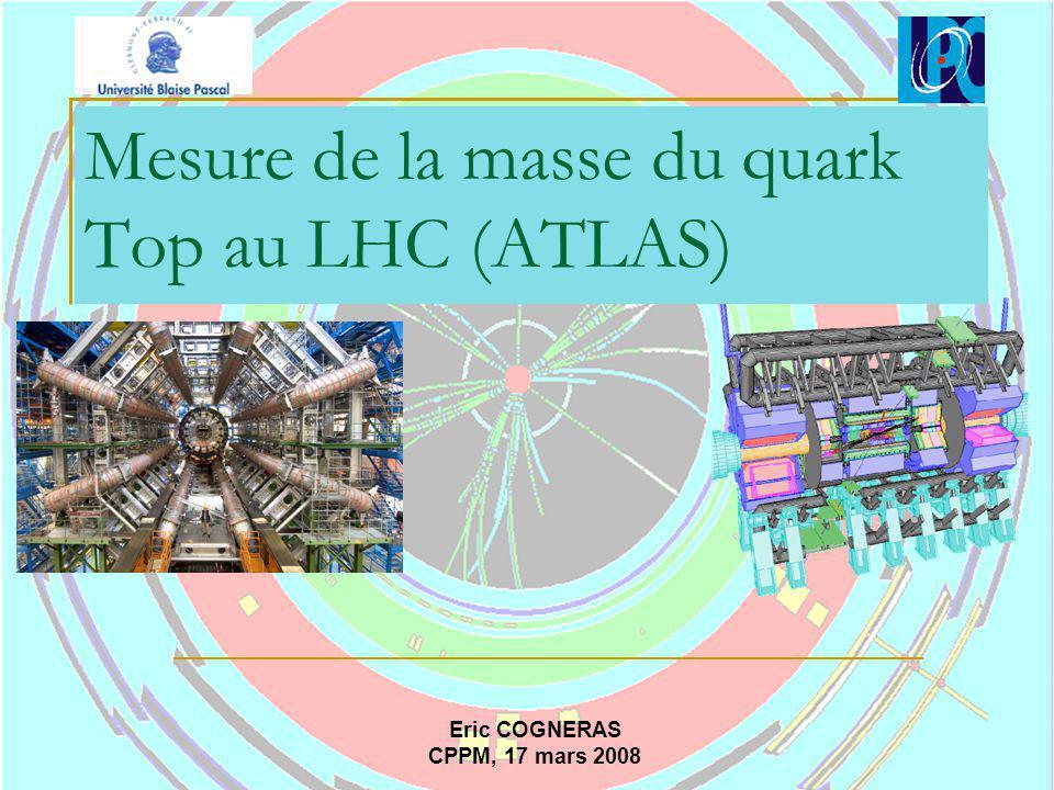Mesure de la masse du quark Top au LHC (ATLAS) Eric COGNERAS CPPM, 17 mars 2008