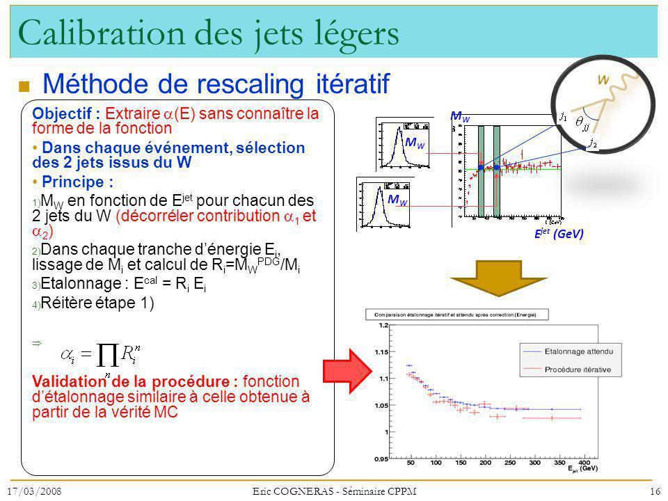Calibration des jets légers Méthode de rescaling itératif Objectif : Extraire (E) sans connaître la forme de la fonction Dans chaque événement, sélection des 2 jets issus du W Principe : 1) M W en fonction de E jet pour chacun des 2 jets du W (décorréler contribution 1 et 2 ) 2) Dans chaque tranche dénergie E i, lissage de M i et calcul de R i =M W PDG /M i 3) Etalonnage : E cal = R i E i 4) Réitère étape 1) Validation de la procédure : fonction détalonnage similaire à celle obtenue à partir de la vérité MC MWMW MWMW MWMW E jet (GeV) 17/03/200816Eric COGNERAS - Séminaire CPPM