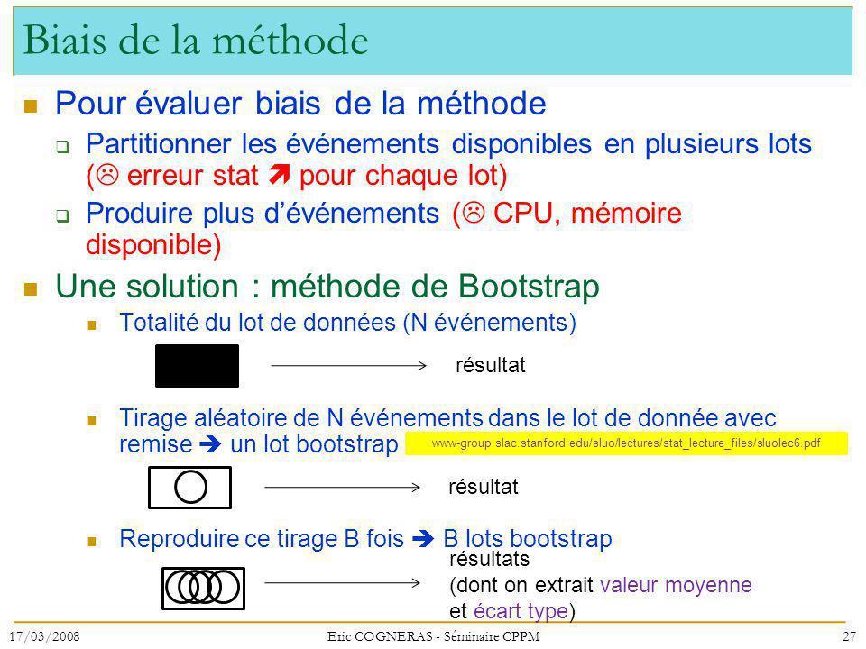 Biais de la méthode Pour évaluer biais de la méthode Partitionner les événements disponibles en plusieurs lots ( erreur stat pour chaque lot) Produire plus dévénements ( CPU, mémoire disponible) Une solution : méthode de Bootstrap Totalité du lot de données (N événements) Tirage aléatoire de N événements dans le lot de donnée avec remise un lot bootstrap Reproduire ce tirage B fois B lots bootstrap 17/03/200827Eric COGNERAS - Séminaire CPPM www-group.slac.stanford.edu/sluo/lectures/stat_lecture_files/sluolec6.pdf résultat résultats (dont on extrait valeur moyenne et écart type)