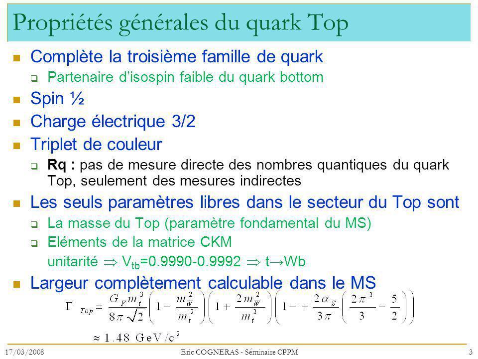 Propriétés générales du quark Top Complète la troisième famille de quark Partenaire disospin faible du quark bottom Spin ½ Charge électrique 3/2 Triplet de couleur Rq : pas de mesure directe des nombres quantiques du quark Top, seulement des mesures indirectes Les seuls paramètres libres dans le secteur du Top sont La masse du Top (paramètre fondamental du MS) Eléments de la matrice CKM unitarité V tb =0.9990-0.9992 tWb Largeur complètement calculable dans le MS 17/03/20083Eric COGNERAS - Séminaire CPPM