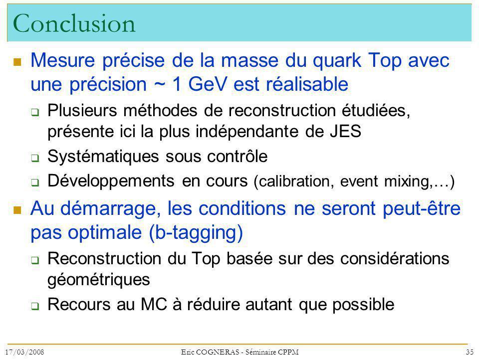 Conclusion Mesure précise de la masse du quark Top avec une précision ~ 1 GeV est réalisable Plusieurs méthodes de reconstruction étudiées, présente ici la plus indépendante de JES Systématiques sous contrôle Développements en cours (calibration, event mixing,…) Au démarrage, les conditions ne seront peut-être pas optimale (b-tagging) Reconstruction du Top basée sur des considérations géométriques Recours au MC à réduire autant que possible 17/03/200835Eric COGNERAS - Séminaire CPPM
