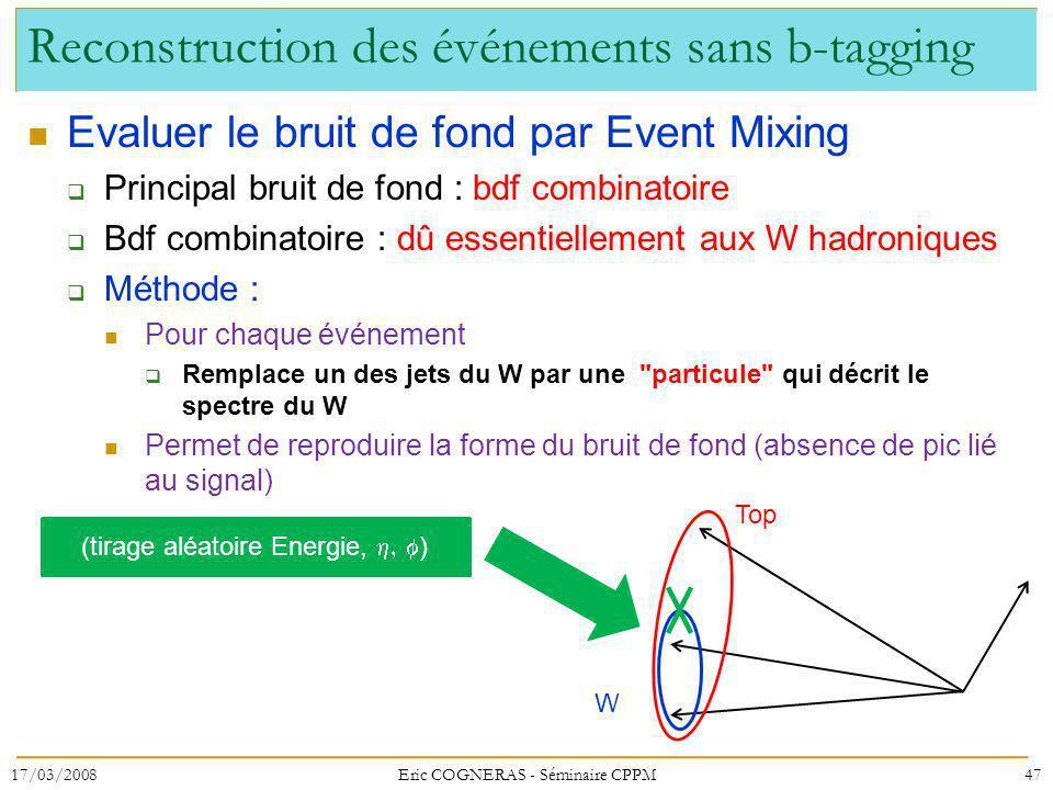Reconstruction des événements sans b-tagging Evaluer le bruit de fond par Event Mixing Principal bruit de fond : bdf combinatoire Bdf combinatoire : dû essentiellement aux W hadroniques Méthode : Pour chaque événement Remplace un des jets du W par une particule qui décrit le spectre du W Permet de reproduire la forme du bruit de fond (absence de pic lié au signal) 17/03/2008Eric COGNERAS - Séminaire CPPM47 Top W (tirage aléatoire Energie, )
