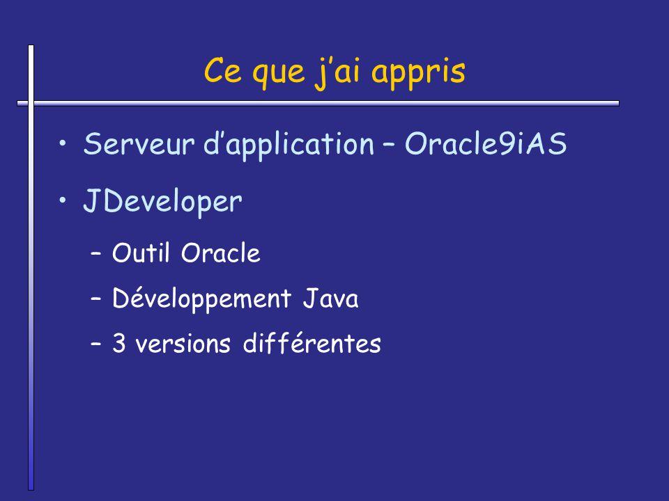 Ce que jai appris Serveur dapplication – Oracle9iAS JDeveloper –Outil Oracle –Développement Java –3 versions différentes