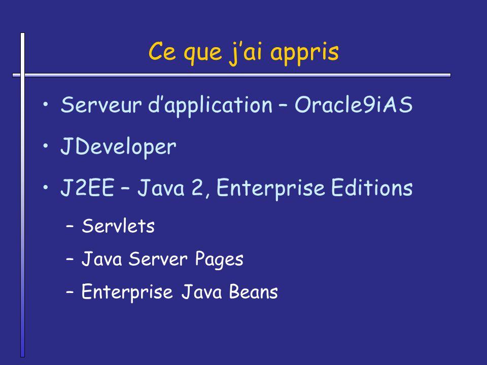 Ce que jai appris Serveur dapplication – Oracle9iAS JDeveloper J2EE – Java 2, Enterprise Editions –Servlets –Java Server Pages –Enterprise Java Beans