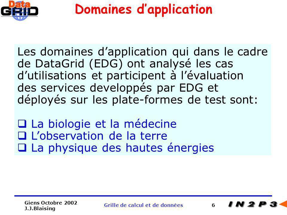 Giens Octobre 2002 J.J.Blaising Grille de calcul et de données6 Domaines dapplication Les domaines dapplication qui dans le cadre de DataGrid (EDG) on