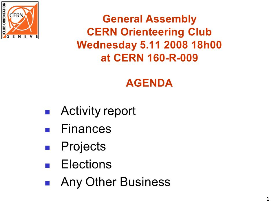 1 General Assembly CERN Orienteering Club Wednesday 5.11 2008 18h00 at CERN 160-R-009 AGENDA Activity report Finances Projects Elections Any Other Business