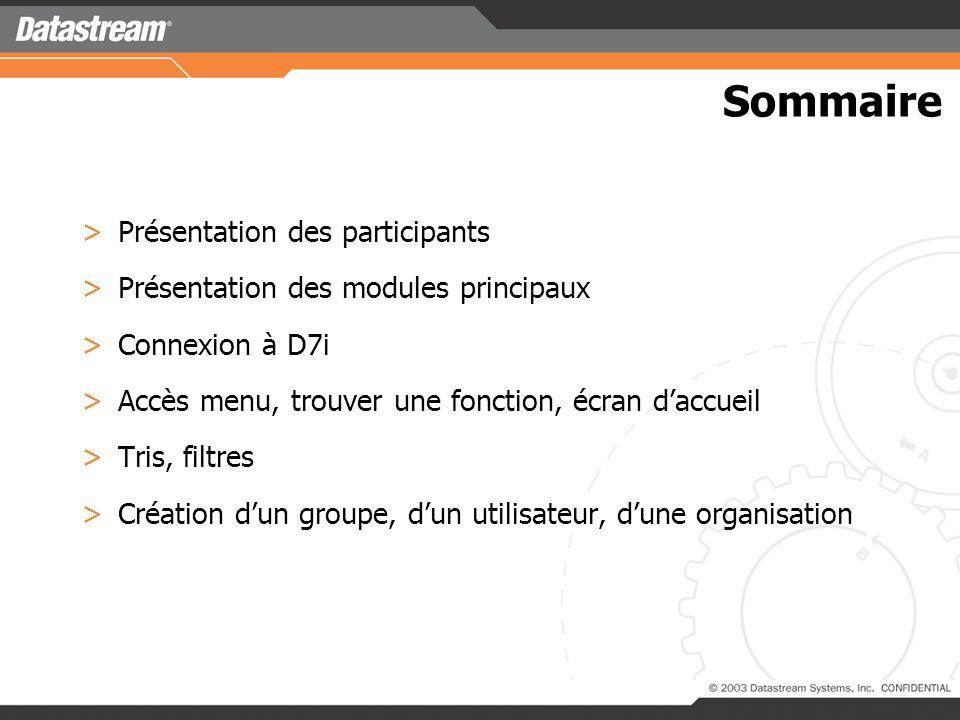 Sommaire >Présentation des participants >Présentation des modules principaux >Connexion à D7i >Accès menu, trouver une fonction, écran daccueil >Tris, filtres >Création dun groupe, dun utilisateur, dune organisation