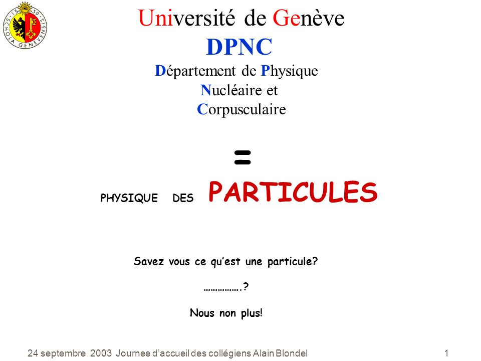 24 septembre 2003 Journee daccueil des collégiens Alain Blondel 1 = PHYSIQUE DES PARTICULES Savez vous ce quest une particule.