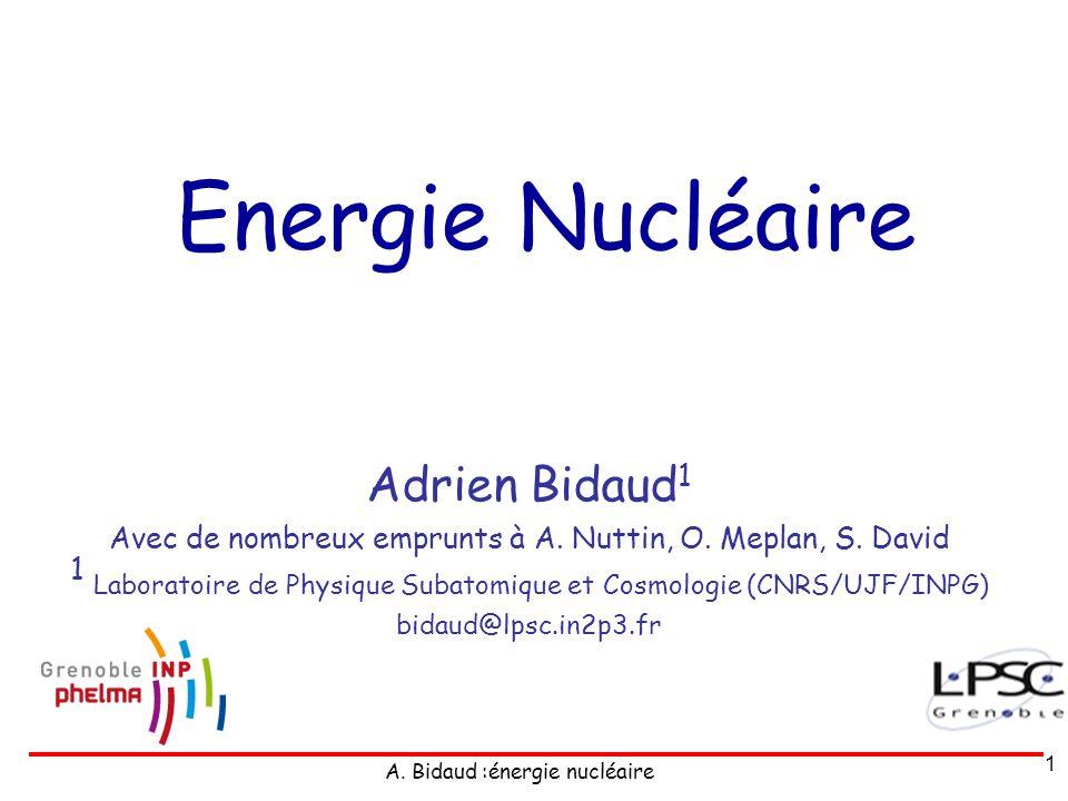 A.Bidaud :énergie nucléaire 1 Energie Nucléaire Adrien Bidaud 1 Avec de nombreux emprunts à A.