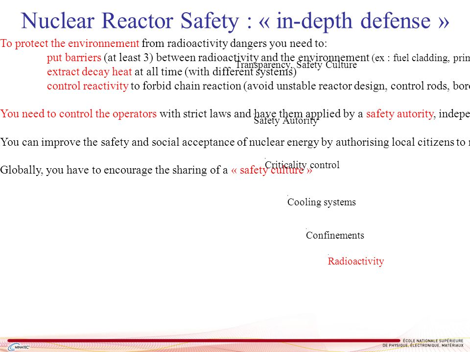 Transparency, Safety Culture Safety Autority Nuclear Reactor Safety : « in-depth defense » To protect the environnement from radioactivity dangers you need to: put barriers (at least 3) between radioactivity and the environnement (ex : fuel cladding, primary circuit, reactor building) extract decay heat at all time (with different systems) control reactivity to forbid chain reaction (avoid unstable reactor design, control rods, boron…) You need to control the operators with strict laws and have them applied by a safety autority, independant from the industry interests if possible You can improve the safety and social acceptance of nuclear energy by authorising local citizens to review the safety reviews : transparence.
