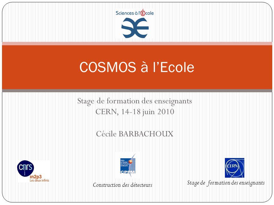 Stage de formation des enseignants CERN, 14-18 juin 2010 Cécile BARBACHOUX COSMOS à lEcole Stage de formation des enseignants Construction des détecte