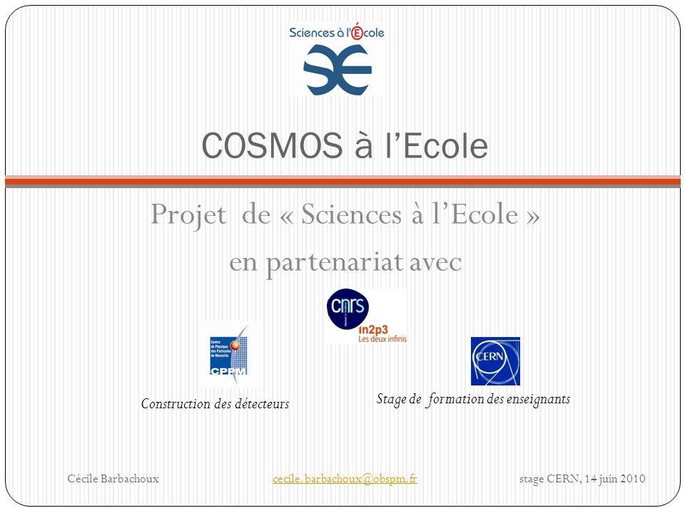 COSMOS à lEcole Projet de « Sciences à lEcole » en partenariat avec Cécile Barbachouxcecile.barbachoux@obspm.fr stage CERN, 14 juin 2010cecile.barbach