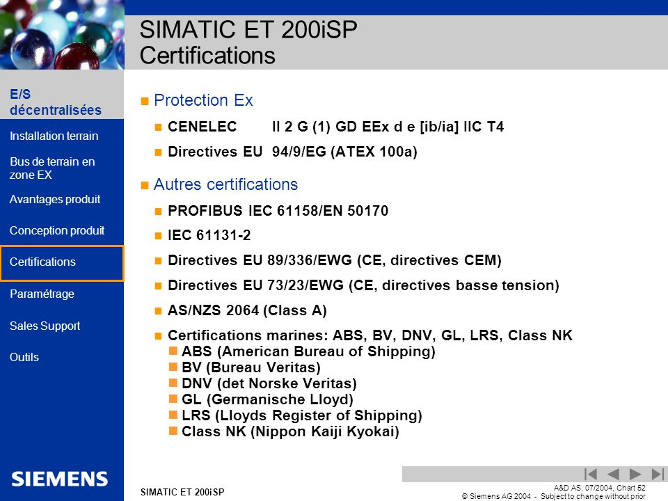 E/S décentralisées Installation terrain Bus de terrain en zone EX Avantages produit Conception produit Certifications Paramétrage Sales Support Outils Automation and Drives SIMATIC ET 200iSP A&D AS, 07/2004, Chart52 © Siemens AG 2004 - Subject to change without prior notice Protection Ex CENELECII 2 G (1) GD EEx d e [ib/ia] IIC T4 Directives EU 94/9/EG (ATEX 100a) Autres certifications PROFIBUS IEC 61158/EN 50170 IEC 61131-2 Directives EU 89/336/EWG (CE, directives CEM) Directives EU 73/23/EWG (CE, directives basse tension) AS/NZS 2064 (Class A) Certifications marines: ABS, BV, DNV, GL, LRS, Class NK ABS (American Bureau of Shipping) BV (Bureau Veritas) DNV (det Norske Veritas) GL (Germanische Lloyd) LRS (Lloyds Register of Shipping) Class NK (Nippon Kaiji Kyokai) SIMATIC ET 200iSP Certifications