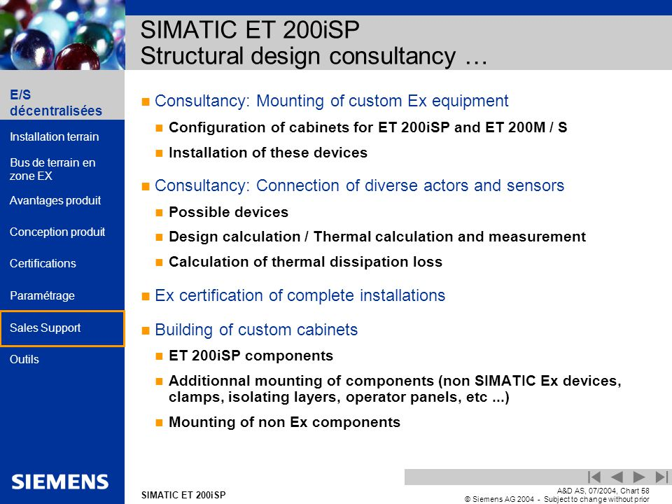 E/S décentralisées Installation terrain Bus de terrain en zone EX Avantages produit Conception produit Certifications Paramétrage Sales Support Outils Automation and Drives SIMATIC ET 200iSP A&D AS, 07/2004, Chart58 © Siemens AG 2004 - Subject to change without prior notice Consultancy: Mounting of custom Ex equipment Configuration of cabinets for ET 200iSP and ET 200M / S Installation of these devices Consultancy: Connection of diverse actors and sensors Possible devices Design calculation / Thermal calculation and measurement Calculation of thermal dissipation loss Ex certification of complete installations Building of custom cabinets ET 200iSP components Additionnal mounting of components (non SIMATIC Ex devices, clamps, isolating layers, operator panels, etc...) Mounting of non Ex components SIMATIC ET 200iSP Structural design consultancy …